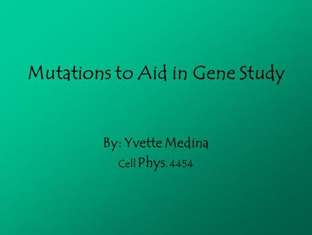 Mutations to Aid in Gene Study By: Yvette Medina Cell Phys. 4454.