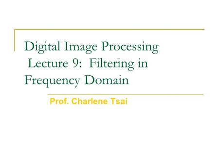 Digital Image Processing Lecture 9: Filtering in Frequency Domain Prof. Charlene Tsai.
