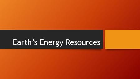 Earth's Energy Resources. Review Everything on Earth needs energy to work. There are different types of energy all around us at all times. For example….?