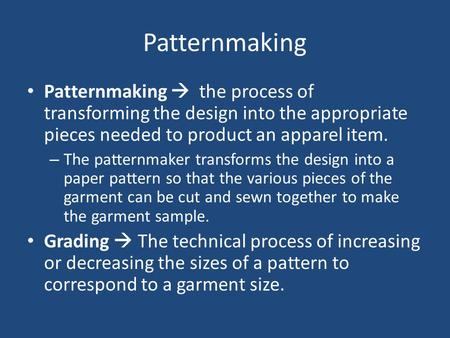 Patternmaking Patternmaking  the process of transforming the design into the appropriate pieces needed to product an apparel item. – The patternmaker.