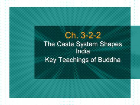 Ch. 3-2-2 The Caste System Shapes India Key Teachings of Buddha The Caste System Shapes India Key Teachings of Buddha.