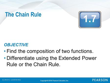 1.7 Copyright © 2014 Pearson Education, Inc. The Chain Rule OBJECTIVE Find the composition of two functions. Differentiate using the Extended Power Rule.
