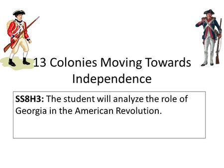 13 Colonies Moving Towards Independence SS8H3: The student will analyze the role of Georgia in the American Revolution.