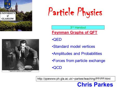 Particle Physics Particle Physics Chris Parkes Feynman Graphs of QFT QED Standard model vertices Amplitudes and Probabilities Forces from particle exchange.