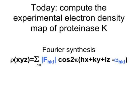 Today: compute the experimental electron density map of proteinase K Fourier synthesis  (xyz)=  |F hkl | cos2  (hx+ky+lz -  hkl ) hkl.