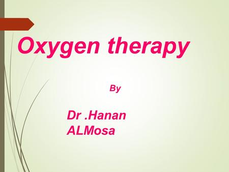 Oxygen therapy Dr.Hanan ALMosa By. Out line Definition of the oxygen therapy Types of oxygen therapy purposes of using the oxygen therapy Administration.
