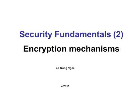Le Trong Ngoc Security Fundamentals (2) Encryption mechanisms 4/2011.