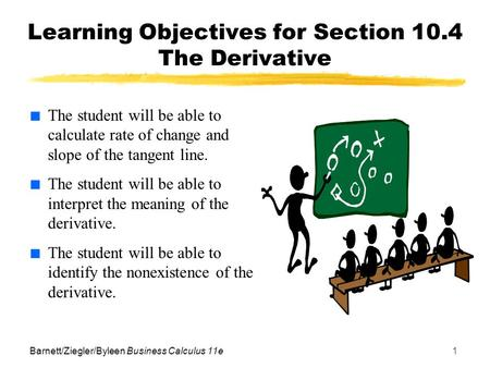 Barnett/Ziegler/Byleen Business Calculus 11e1 Learning Objectives for Section 10.4 The Derivative ■ The student will be able to calculate rate of change.