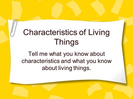 Characteristics of Living Things Tell me what you know about characteristics and what you know about living things.