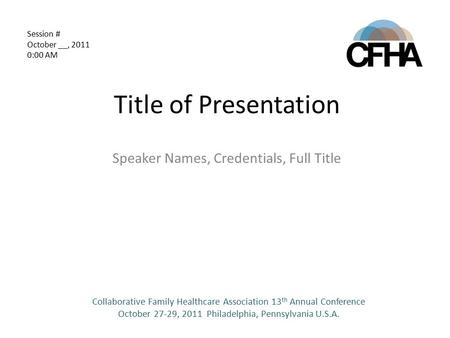 Title of Presentation Speaker Names, Credentials, Full Title Collaborative Family Healthcare Association 13 th Annual Conference October 27-29, 2011 Philadelphia,