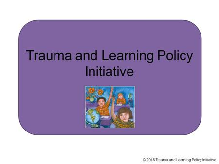 Trauma and Learning Policy Initiative © 2016 Trauma and Learning Policy Initiative.