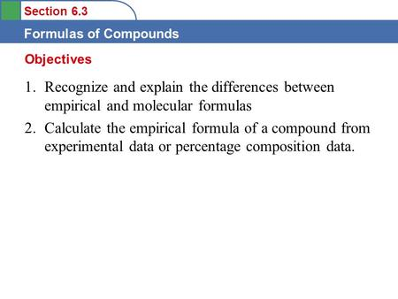 Section 6.3 Formulas of Compounds 1.Recognize and explain the differences between empirical and molecular formulas 2.Calculate the empirical formula of.