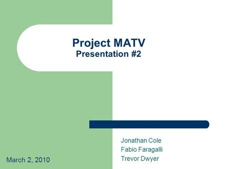 Project MATV Presentation #2 Jonathan Cole Fabio Faragalli Trevor Dwyer March 2, 2010.