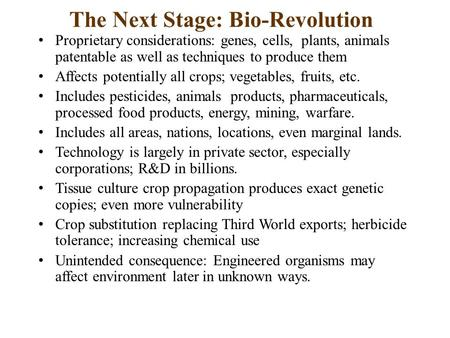The Next Stage: Bio-Revolution Proprietary considerations: genes, cells, plants, animals patentable as well as techniques to produce them Affects potentially.