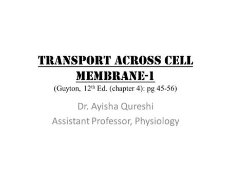 TRANSPORT ACROSS CELL MEMBRANE-1 (Guyton, 12 th Ed. (chapter 4): pg 45-56) Dr. Ayisha Qureshi Assistant Professor, Physiology.