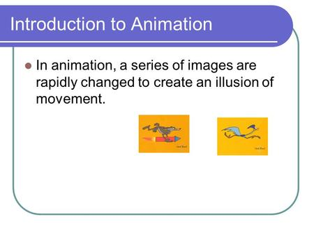 Introduction to Animation In animation, a series of images are rapidly changed to create an illusion of movement.