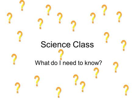 ? ? ? ? ? ? ? ? ? ? ? Science Class ? ? ? What do I need to know? ? ?