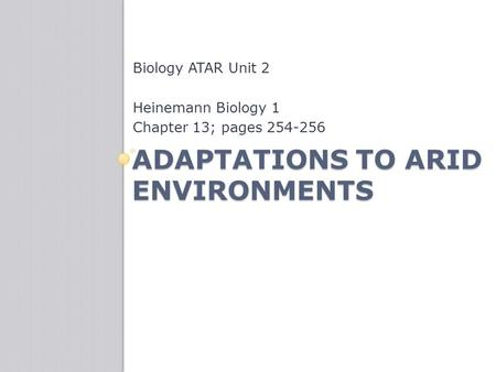 ADAPTATIONS TO ARID ENVIRONMENTS Biology ATAR Unit 2 Heinemann Biology 1 Chapter 13; pages 254-256.
