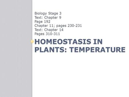 HOMEOSTASIS IN PLANTS: TEMPERATURE Biology Stage 3 Text: Chapter 9 Page 192 Chapter 11; pages 230-231 Text: Chapter 14 Pages 310-311.