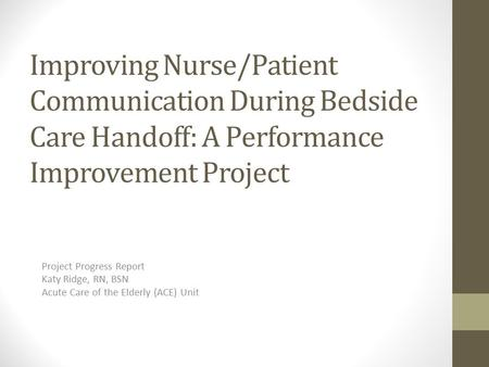 Improving Nurse/Patient Communication During Bedside Care Handoff: A Performance Improvement Project Project Progress Report Katy Ridge, RN, BSN Acute.