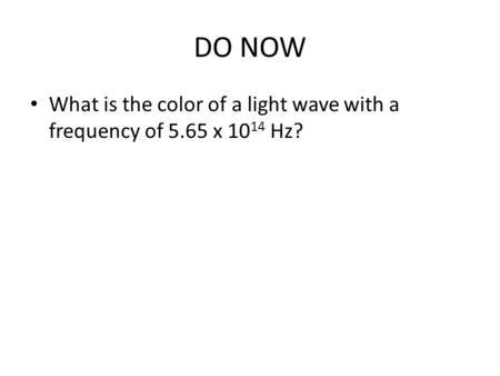 DO NOW What is the color of a light wave with a frequency of 5.65 x 10 14 Hz?