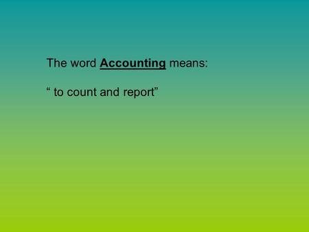 "The word Accounting means: "" to count and report""."