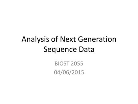 Analysis of Next Generation Sequence Data BIOST 2055 04/06/2015.