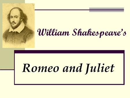 William Shakespeare's Romeo and Juliet. Get to know the Author: William Shakespeare: Born in 1564 – Died in 1616 Father was a glove maker, tradesman,