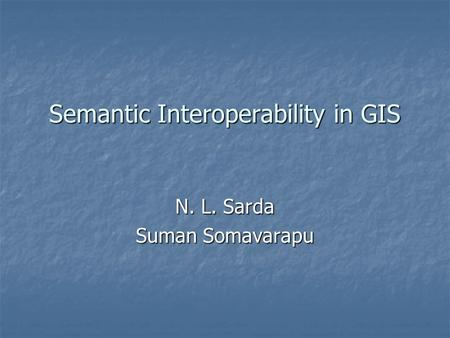 Semantic Interoperability in GIS N. L. Sarda Suman Somavarapu.
