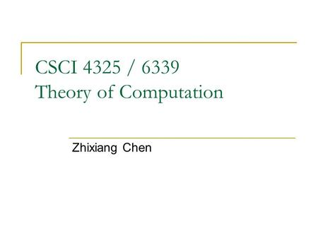 CSCI 4325 / 6339 Theory of Computation Zhixiang Chen.