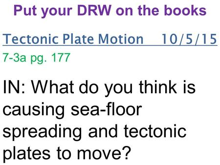 Tectonic Plate Motion 10/5/15 7-3a pg. 177 IN: What do you think is causing sea-floor spreading and tectonic plates to move? Put your DRW on the books.