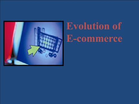 Copyright © 2007 Pearson Education, Inc. Slide 1-1 Evolution of E-commerce.