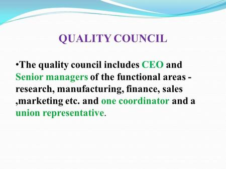 QUALITY COUNCIL The quality council includes CEO and Senior managers of the functional areas - research, manufacturing, finance, sales,marketing etc. and.