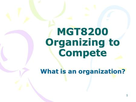 1 MGT8200 Organizing to Compete What is an organization?