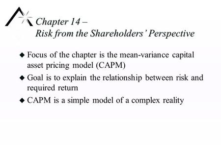 Chapter 14 – Risk from the Shareholders' Perspective u Focus of the chapter is the mean-variance capital asset pricing model (CAPM) u Goal is to explain.