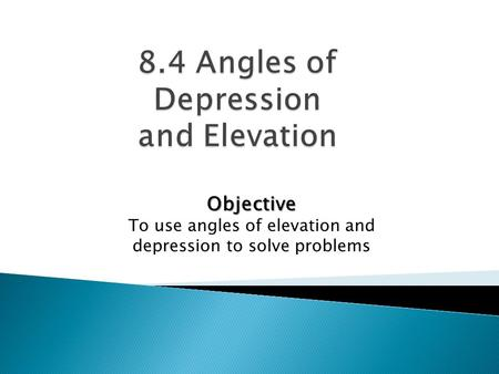 Objective To use angles of elevation and depression to solve problems.