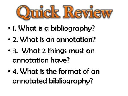 1. What is a bibliography? 2. What is an annotation? 3. What 2 things must an annotation have? 4. What is the format of an annotated bibliography?