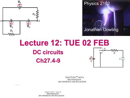 Lecture 12: TUE 02 FEB DC circuits Ch27.4-9 Physics 2102 Jonathan Dowling.
