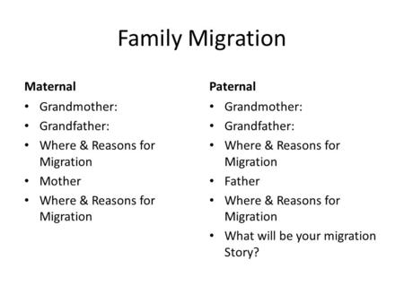 Family Migration Maternal Grandmother: Grandfather: Where & Reasons for Migration Mother Where & Reasons for Migration Paternal Grandmother: Grandfather: