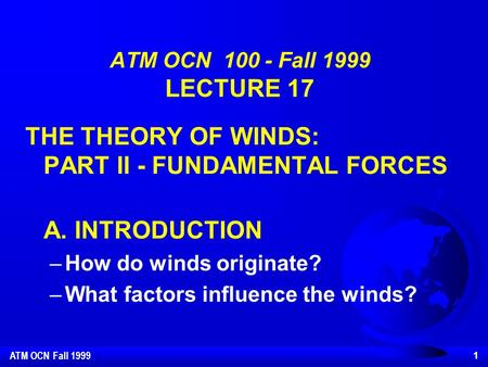 ATM OCN Fall 1999 1 ATM OCN 100 - Fall 1999 LECTURE 17 THE THEORY OF WINDS: PART II - FUNDAMENTAL FORCES A. INTRODUCTION –How do winds originate? –What.