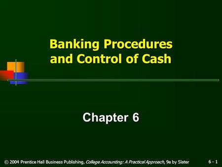 6 - 1 © 2004 Prentice Hall Business Publishing, College Accounting: A Practical Approach, 9e by Slater Banking Procedures and Control of Cash Chapter.