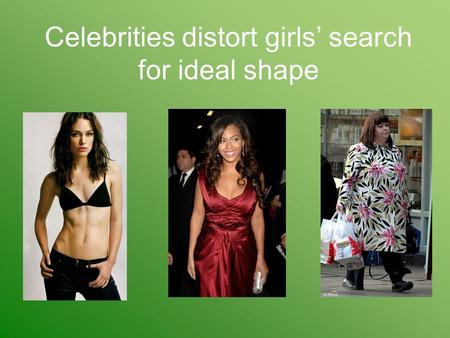 Celebrities distort girls' search for ideal shape.