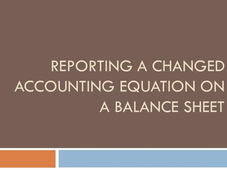 REPORTING A CHANGED ACCOUNTING EQUATION ON A BALANCE SHEET.
