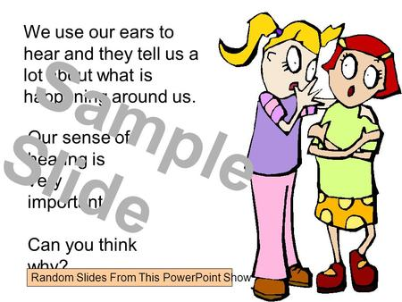 We use our ears to hear and they tell us a lot about what is happening around us. Our sense of hearing is very important. Can you think why? Sample Slide.