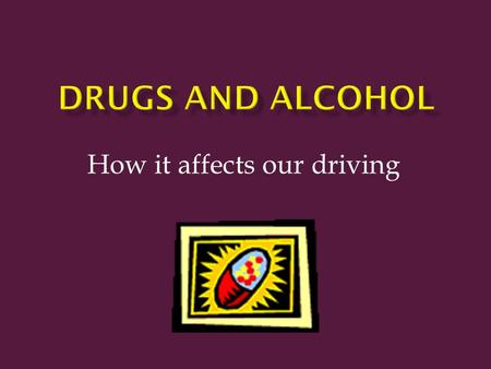 How it affects our driving.  Alcohol can change the way you act, think and feel.  Annual deaths associated with alcohol are 5 times higher than all.