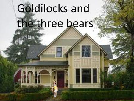 Goldilocks and the three bears. Once upon a time, there was a little girl named Goldilocks.