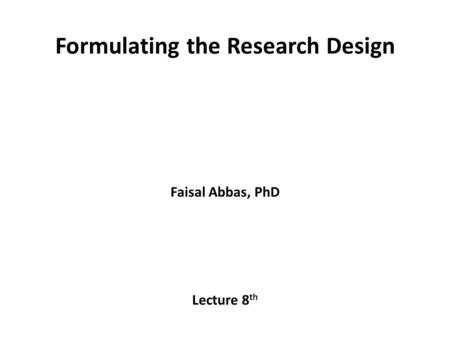 Formulating the Research Design Faisal Abbas, PhD Lecture 8 th.