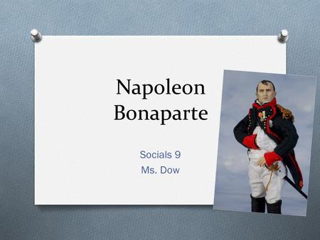 Napoleon Bonaparte Socials 9 Ms. Dow. Napoleon – An Intro O The situation in France after the French Revolution left it vulnerable to a strong leader.