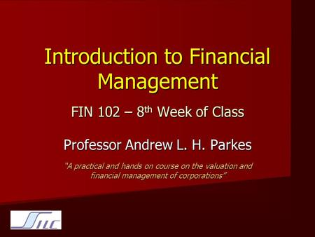 "Introduction to Financial Management FIN 102 – 8 th Week of Class Professor Andrew L. H. Parkes ""A practical and hands on course on the valuation and financial."