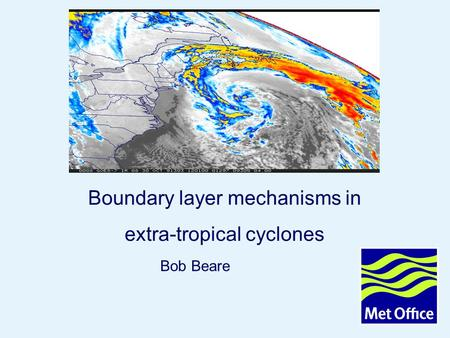 Page 1© Crown copyright 2006 Boundary layer mechanisms in extra-tropical cyclones Bob Beare.